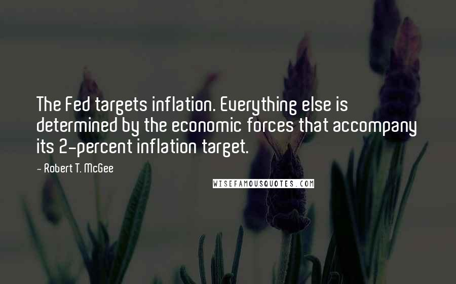 Robert T. McGee quotes: The Fed targets inflation. Everything else is determined by the economic forces that accompany its 2-percent inflation target.