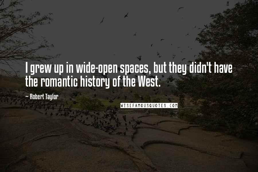 Robert Taylor quotes: I grew up in wide-open spaces, but they didn't have the romantic history of the West.