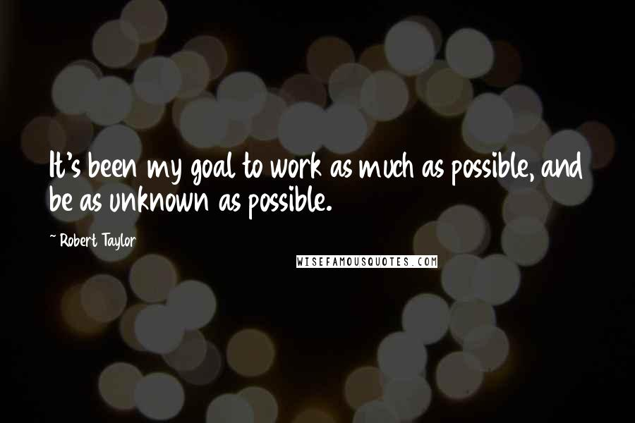 Robert Taylor quotes: It's been my goal to work as much as possible, and be as unknown as possible.