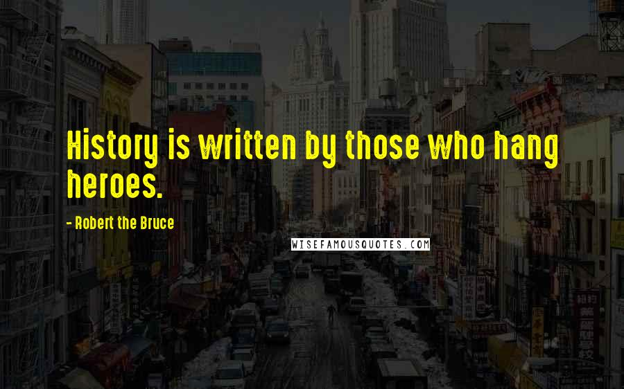 Robert The Bruce quotes: History is written by those who hang heroes.