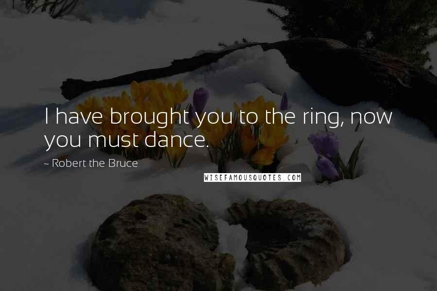 Robert The Bruce quotes: I have brought you to the ring, now you must dance.