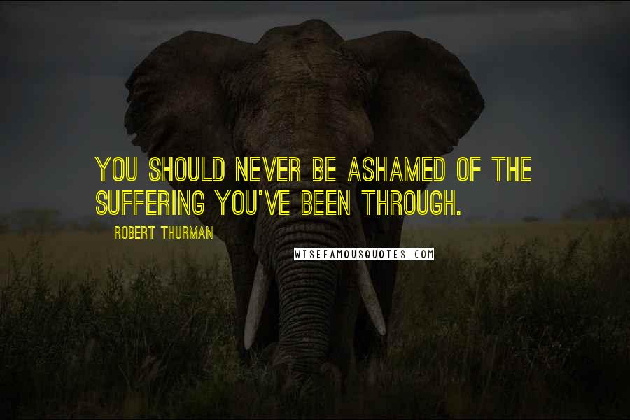 Robert Thurman quotes: You should never be ashamed of the suffering you've been through.
