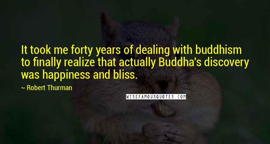 Robert Thurman quotes: It took me forty years of dealing with buddhism to finally realize that actually Buddha's discovery was happiness and bliss.