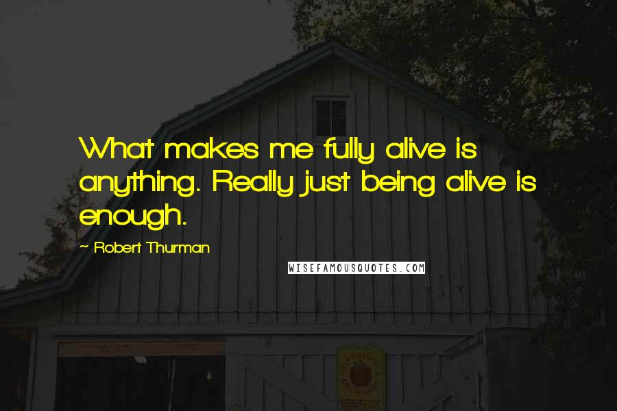 Robert Thurman quotes: What makes me fully alive is anything. Really just being alive is enough.