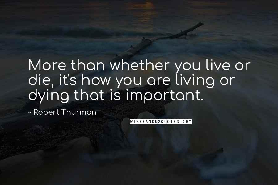Robert Thurman quotes: More than whether you live or die, it's how you are living or dying that is important.
