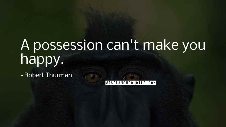 Robert Thurman quotes: A possession can't make you happy.