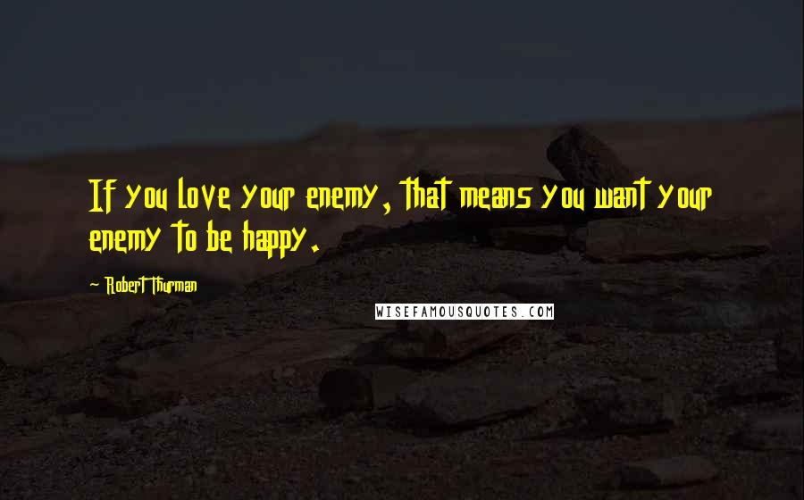 Robert Thurman quotes: If you love your enemy, that means you want your enemy to be happy.