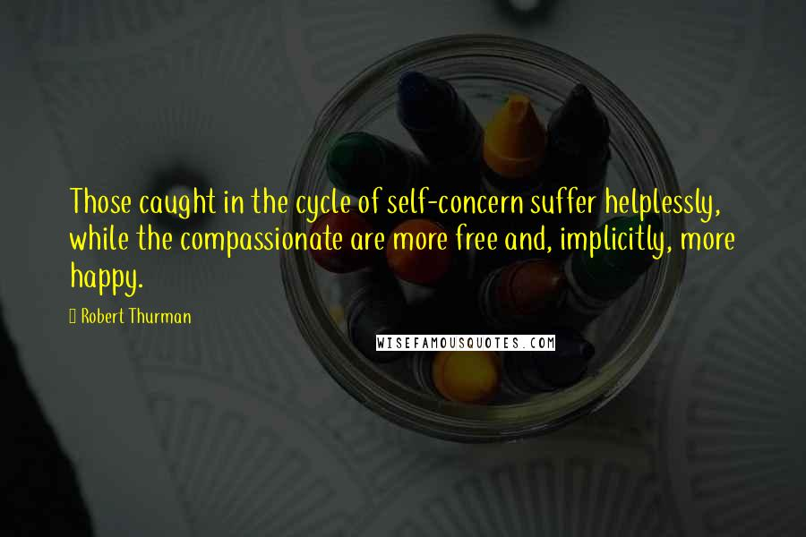 Robert Thurman quotes: Those caught in the cycle of self-concern suffer helplessly, while the compassionate are more free and, implicitly, more happy.