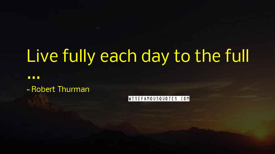 Robert Thurman quotes: Live fully each day to the full ...