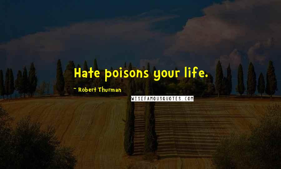 Robert Thurman quotes: Hate poisons your life.