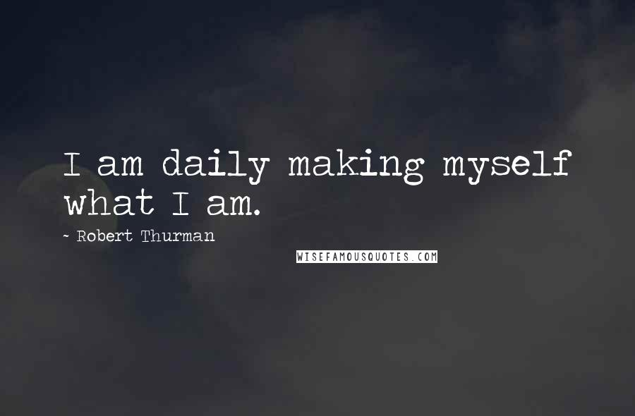 Robert Thurman quotes: I am daily making myself what I am.