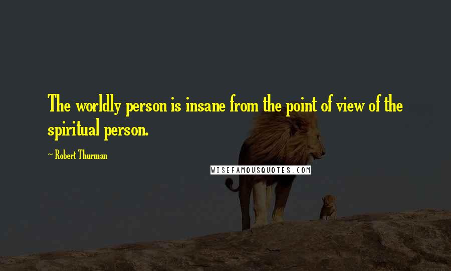 Robert Thurman quotes: The worldly person is insane from the point of view of the spiritual person.