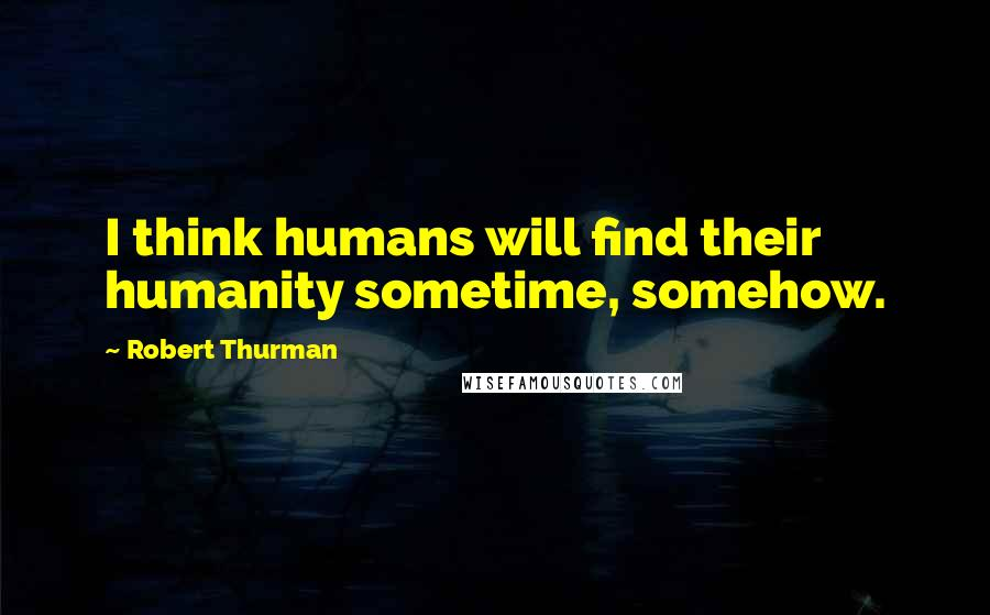 Robert Thurman quotes: I think humans will find their humanity sometime, somehow.