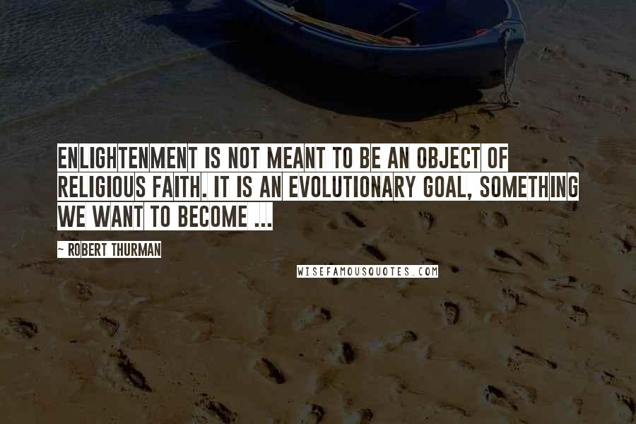 Robert Thurman quotes: Enlightenment is not meant to be an object of religious faith. It is an evolutionary goal, something we want to become ...