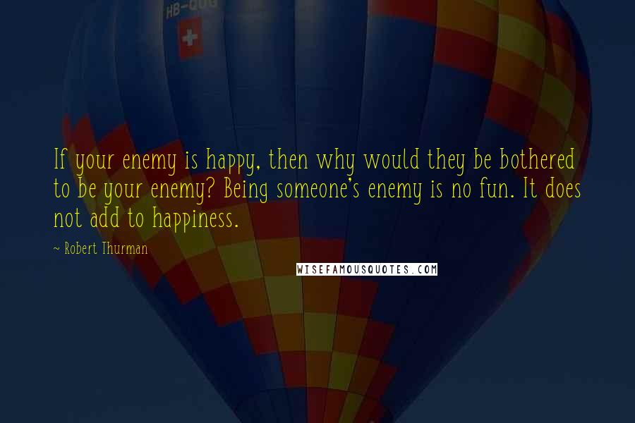 Robert Thurman quotes: If your enemy is happy, then why would they be bothered to be your enemy? Being someone's enemy is no fun. It does not add to happiness.