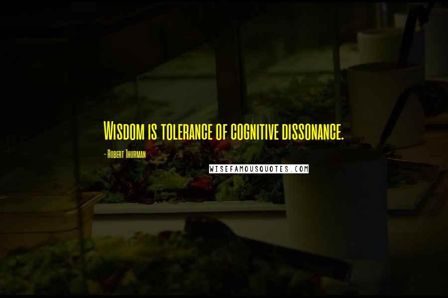 Robert Thurman quotes: Wisdom is tolerance of cognitive dissonance.