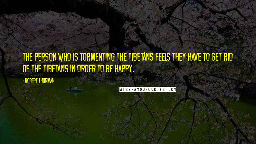 Robert Thurman quotes: The person who is tormenting the Tibetans feels they have to get rid of the Tibetans in order to be happy.