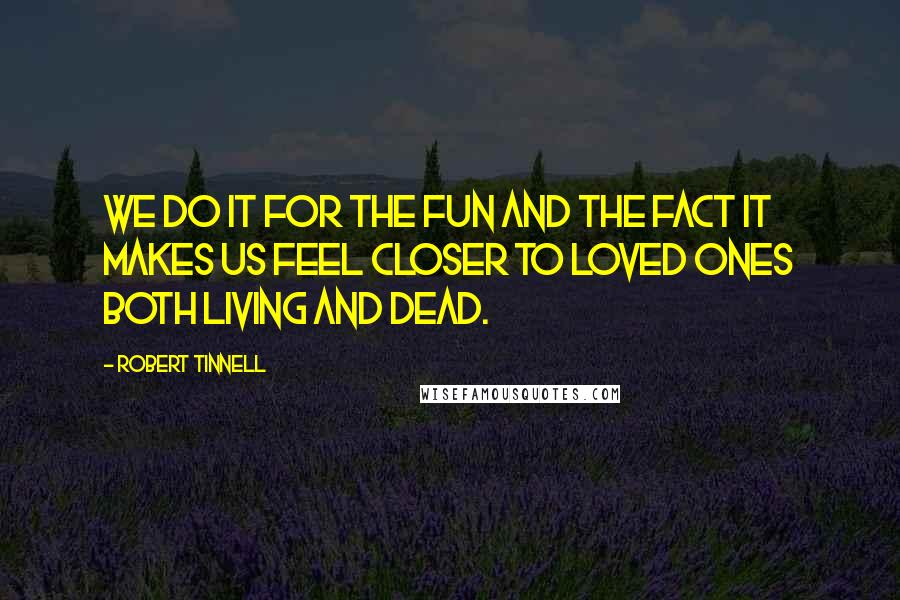 Robert Tinnell quotes: We do it for the fun and the fact it makes us feel closer to loved ones both living and dead.