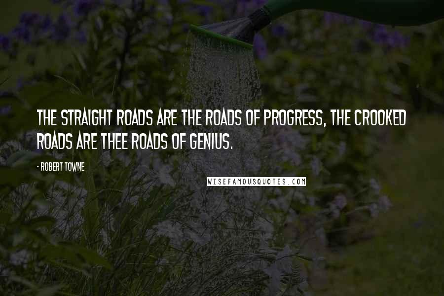 Robert Towne quotes: The straight roads are the roads of progress, the crooked roads are thee roads of genius.