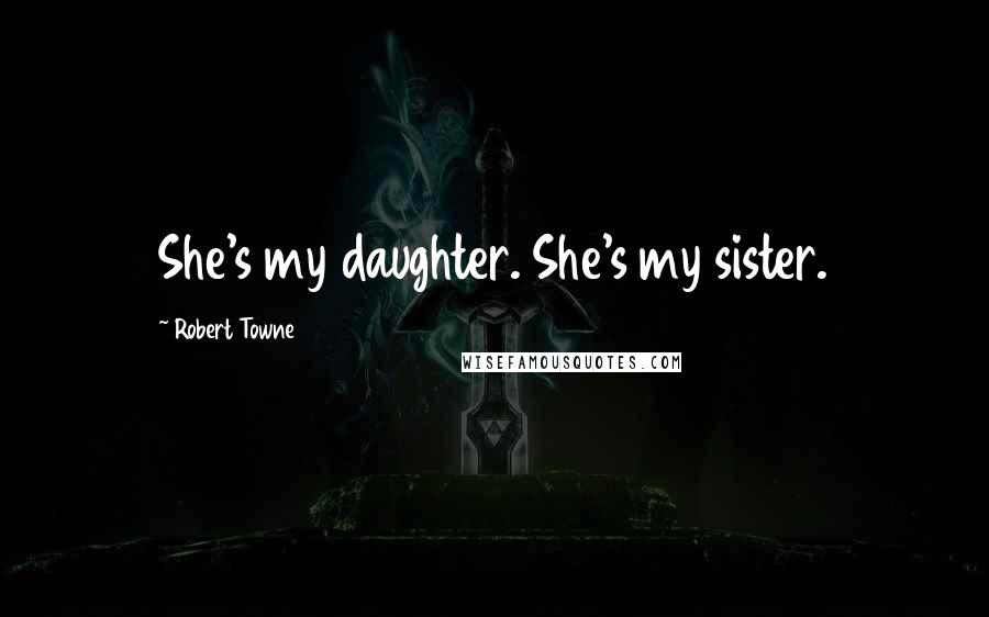 Robert Towne quotes: She's my daughter. She's my sister.