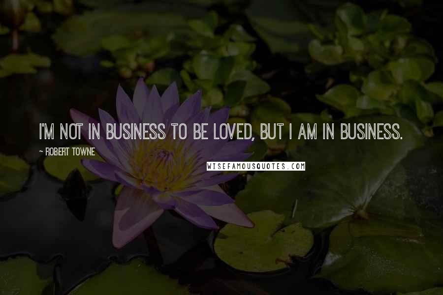 Robert Towne quotes: I'm not in business to be loved, but I am in business.