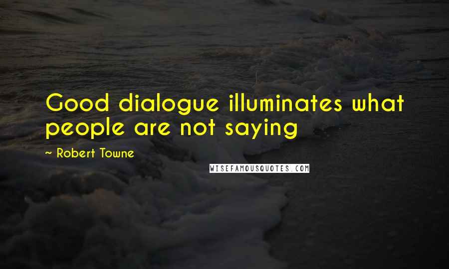 Robert Towne quotes: Good dialogue illuminates what people are not saying
