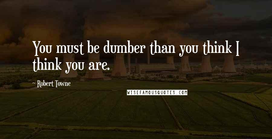 Robert Towne quotes: You must be dumber than you think I think you are.