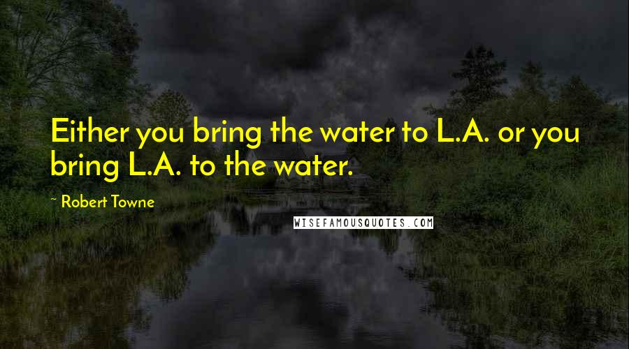 Robert Towne quotes: Either you bring the water to L.A. or you bring L.A. to the water.