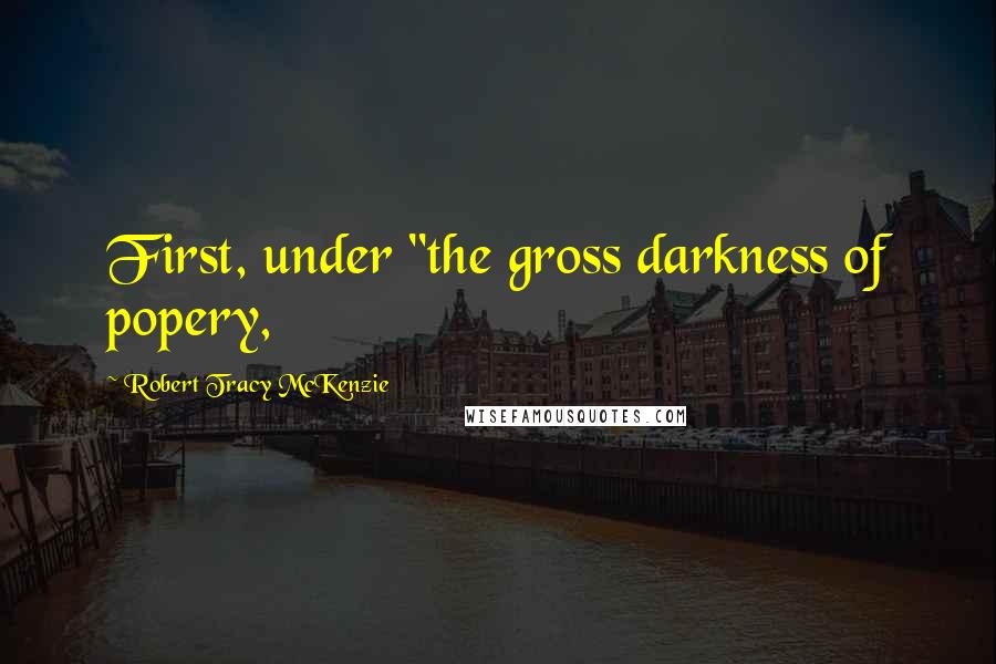 "Robert Tracy McKenzie quotes: First, under ""the gross darkness of popery,"
