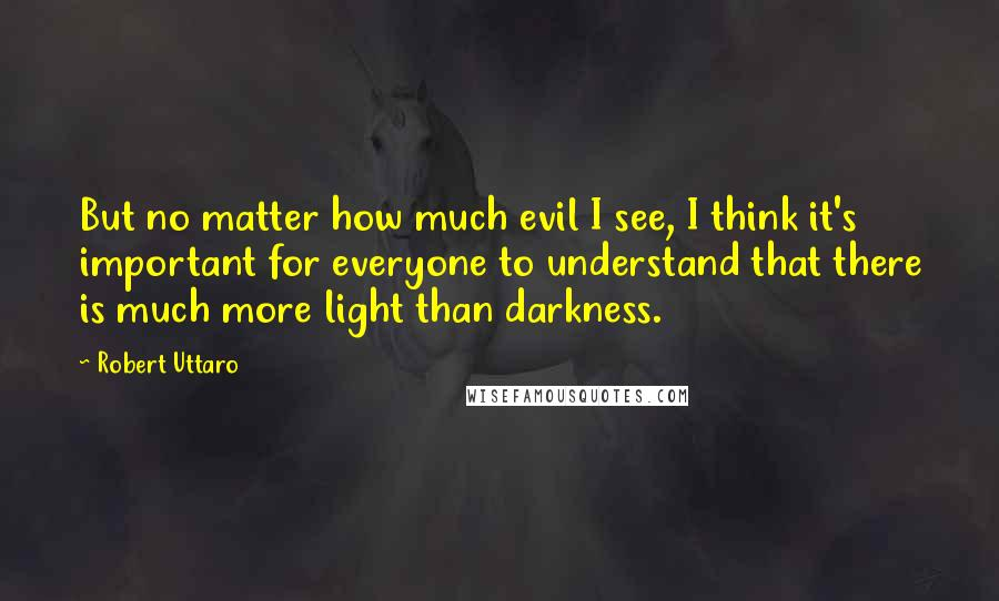 Robert Uttaro quotes: But no matter how much evil I see, I think it's important for everyone to understand that there is much more light than darkness.