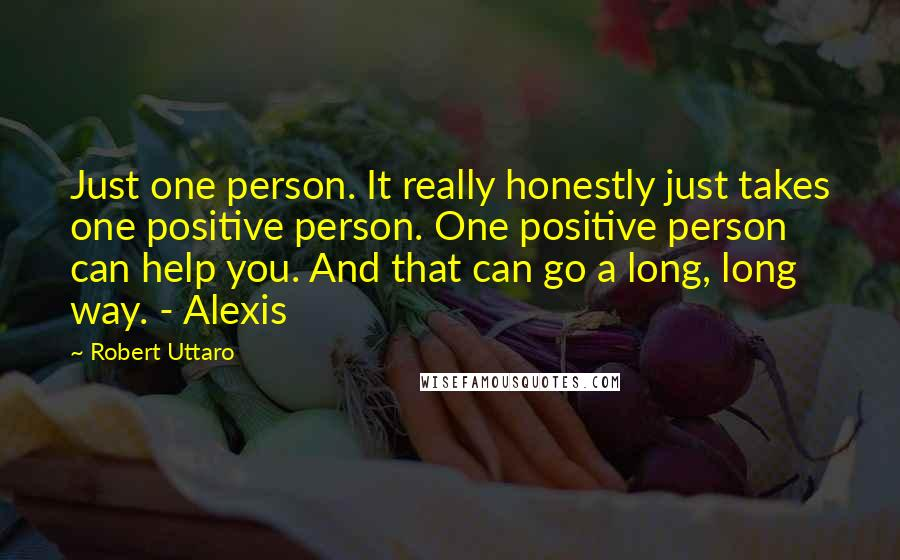 Robert Uttaro quotes: Just one person. It really honestly just takes one positive person. One positive person can help you. And that can go a long, long way. - Alexis