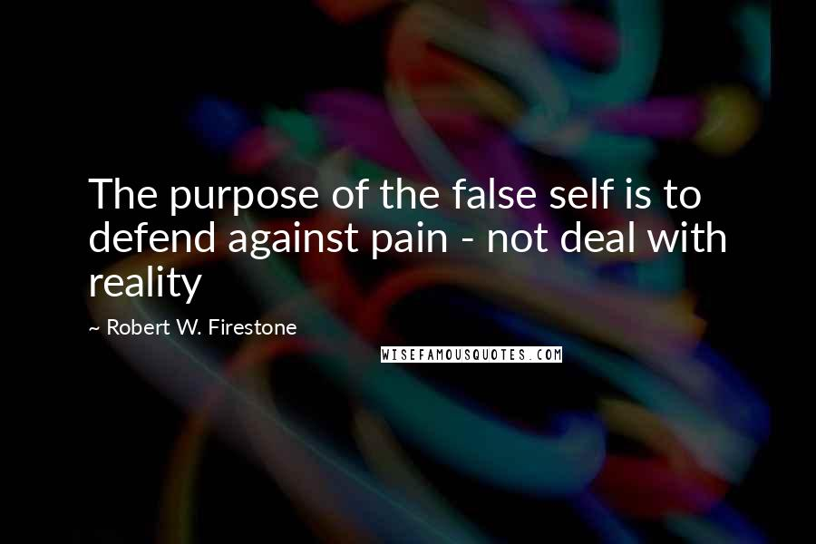 Robert W. Firestone quotes: The purpose of the false self is to defend against pain - not deal with reality