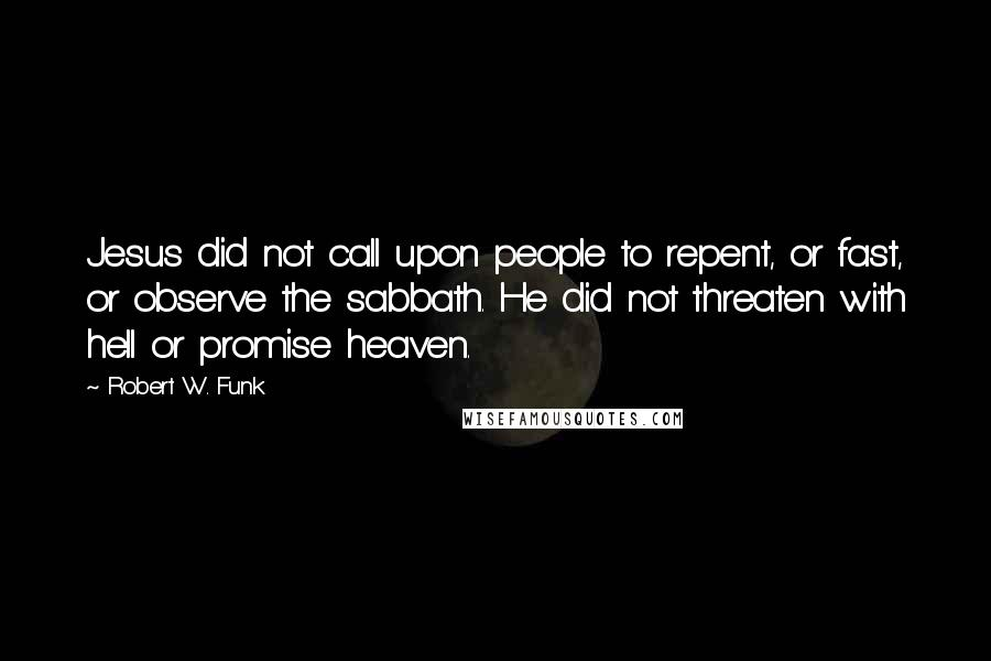 Robert W. Funk quotes: Jesus did not call upon people to repent, or fast, or observe the sabbath. He did not threaten with hell or promise heaven.