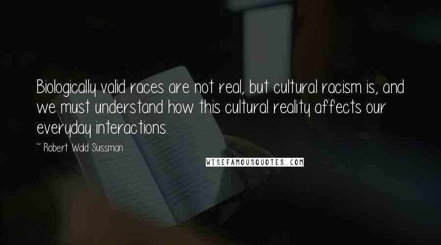 Robert Wald Sussman quotes: Biologically valid races are not real, but cultural racism is, and we must understand how this cultural reality affects our everyday interactions.