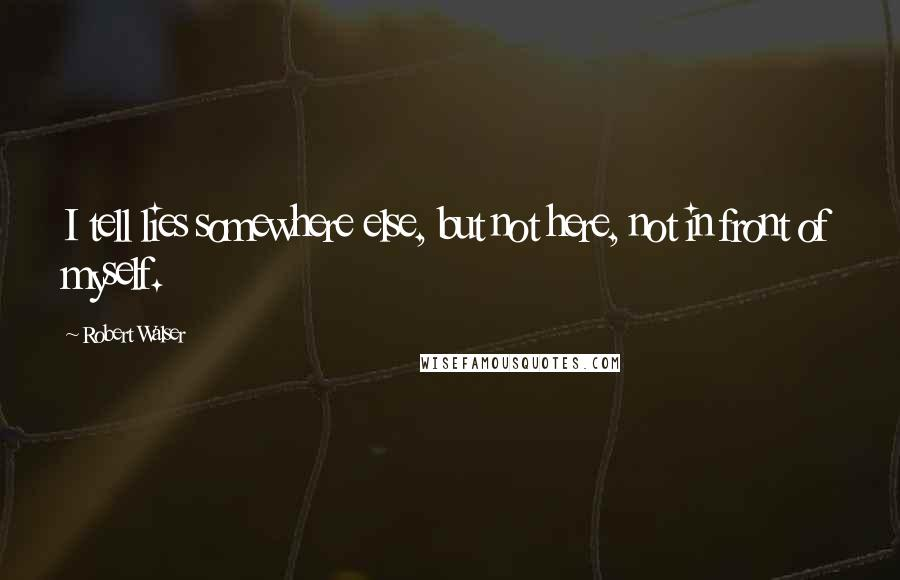 Robert Walser quotes: I tell lies somewhere else, but not here, not in front of myself.