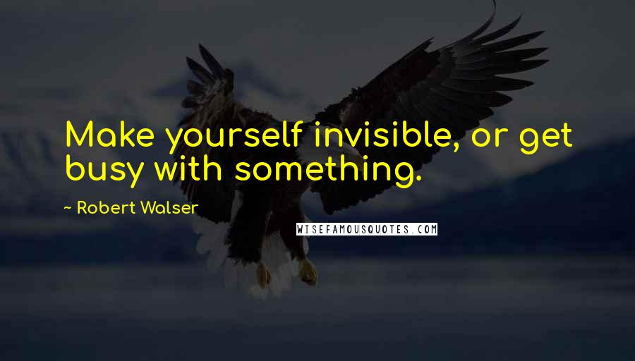 Robert Walser quotes: Make yourself invisible, or get busy with something.