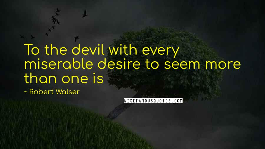 Robert Walser quotes: To the devil with every miserable desire to seem more than one is