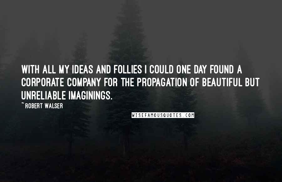 Robert Walser quotes: With all my ideas and follies I could one day found a corporate company for the propagation of beautiful but unreliable imaginings.