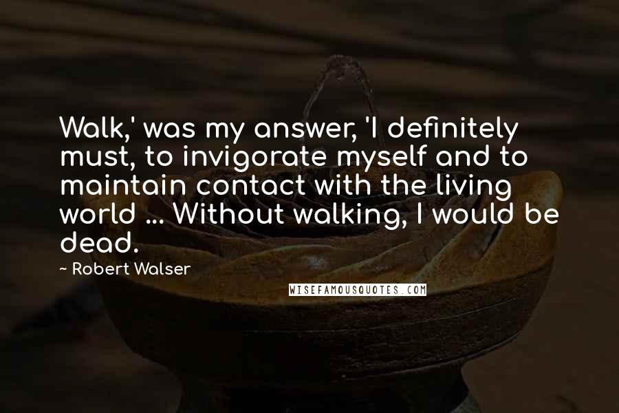 Robert Walser quotes: Walk,' was my answer, 'I definitely must, to invigorate myself and to maintain contact with the living world ... Without walking, I would be dead.