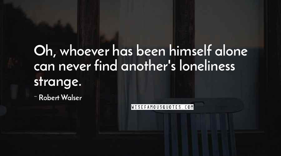 Robert Walser quotes: Oh, whoever has been himself alone can never find another's loneliness strange.