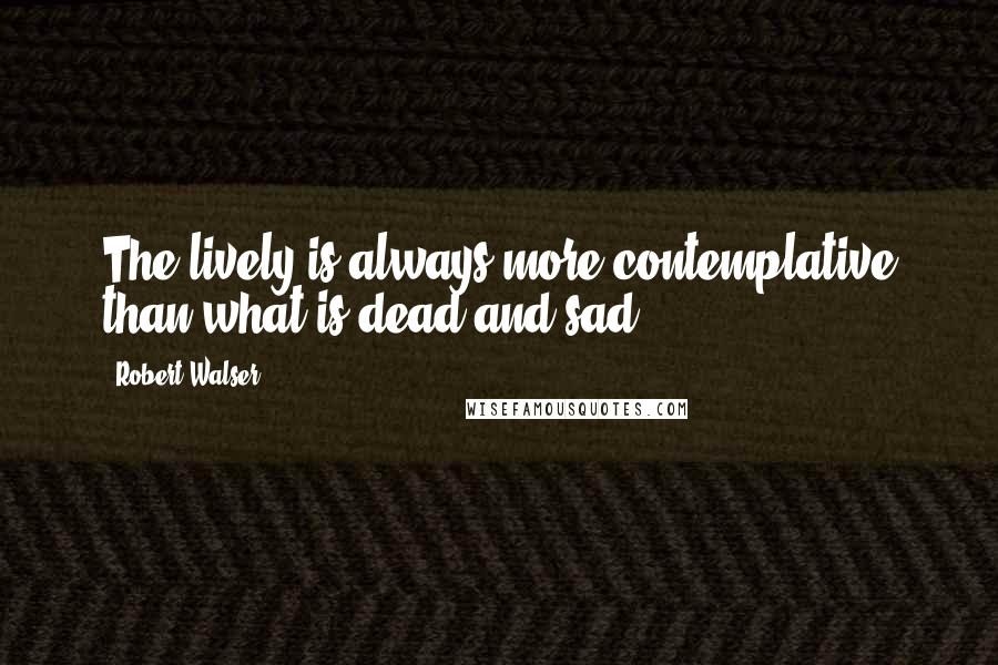 Robert Walser quotes: The lively is always more contemplative than what is dead and sad.