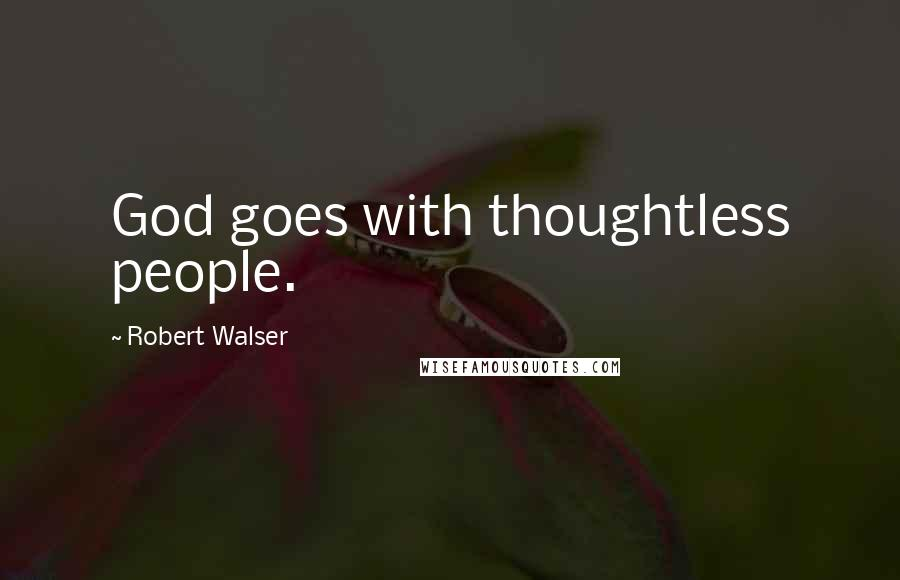 Robert Walser quotes: God goes with thoughtless people.