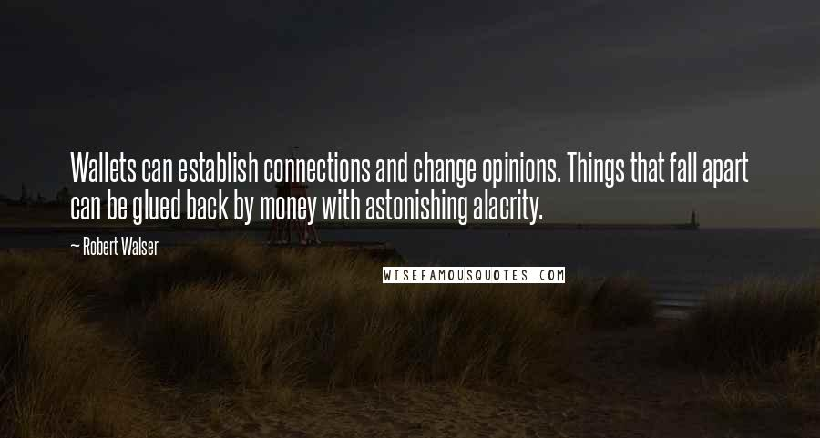 Robert Walser quotes: Wallets can establish connections and change opinions. Things that fall apart can be glued back by money with astonishing alacrity.