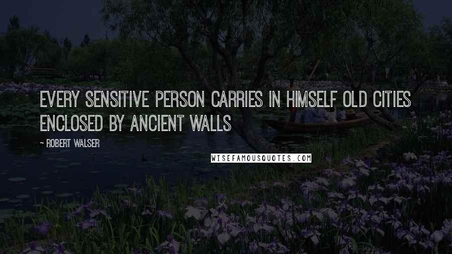 Robert Walser quotes: Every sensitive person carries in himself old cities enclosed by ancient walls