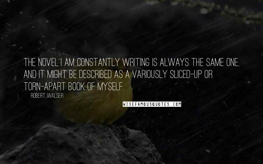 Robert Walser quotes: The novel I am constantly writing is always the same one, and it might be described as a variously sliced-up or torn-apart book of myself.