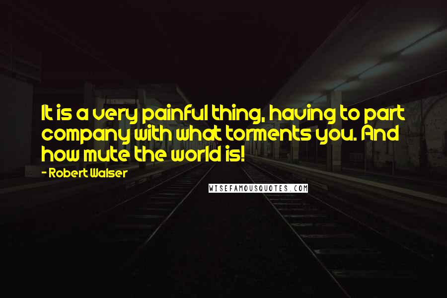 Robert Walser quotes: It is a very painful thing, having to part company with what torments you. And how mute the world is!