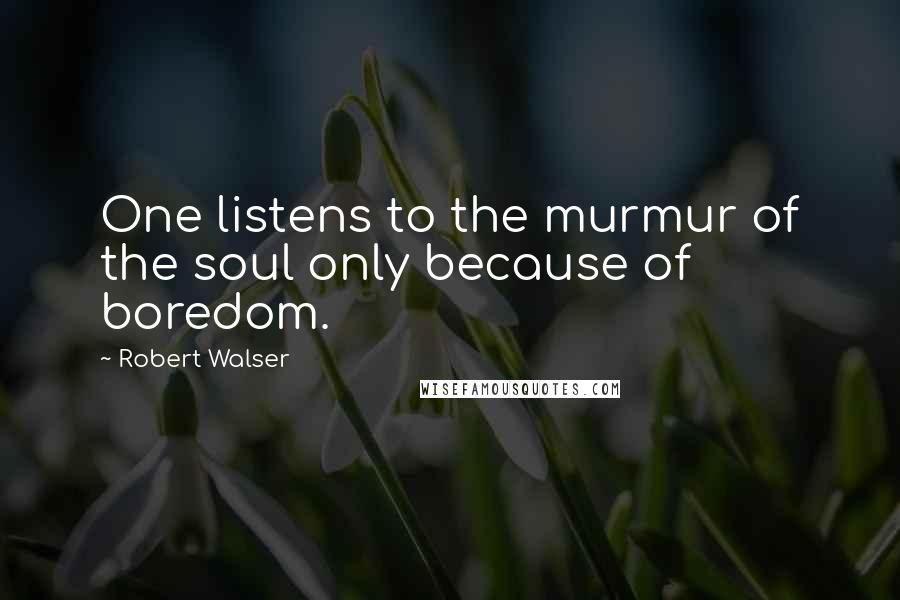 Robert Walser quotes: One listens to the murmur of the soul only because of boredom.