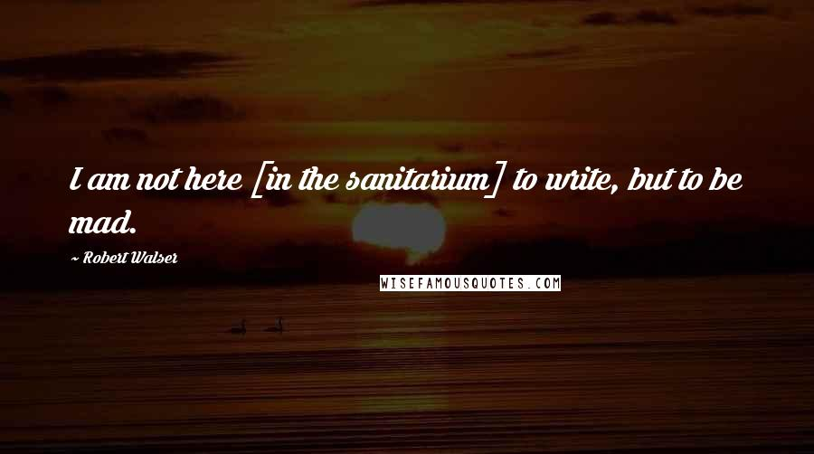Robert Walser quotes: I am not here [in the sanitarium] to write, but to be mad.