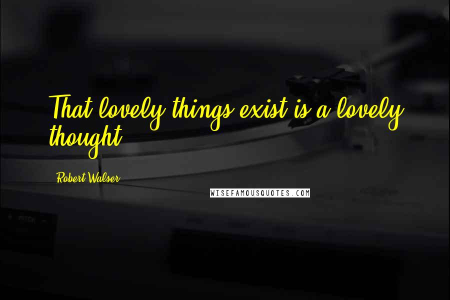 Robert Walser quotes: That lovely things exist is a lovely thought.