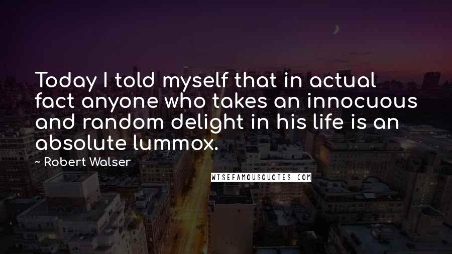 Robert Walser quotes: Today I told myself that in actual fact anyone who takes an innocuous and random delight in his life is an absolute lummox.